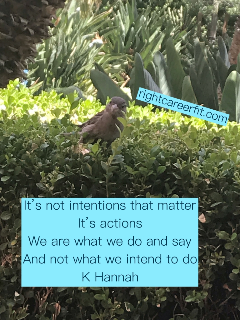 """It's not intentions that matter. It's actions. We are what we do and say, and not what we intend to do"" K. Hannah"